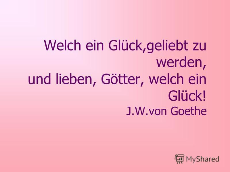 Welch ein Glück,geliebt zu werden, und lieben, Götter, welch ein Glück! J.W.von Goethe