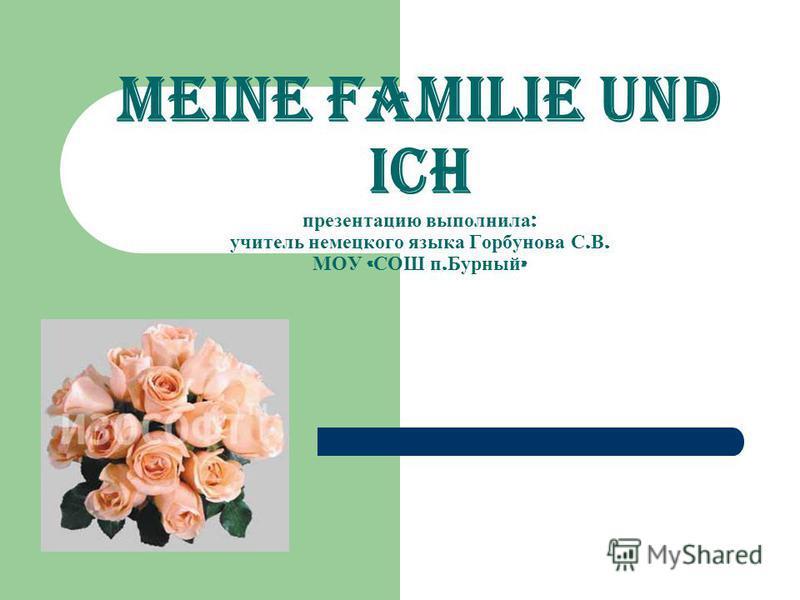 Meine Familie und ich презентацию выполнила : учитель немецкого языка Горбунова С. В. МОУ « СОШ п. Бурный »