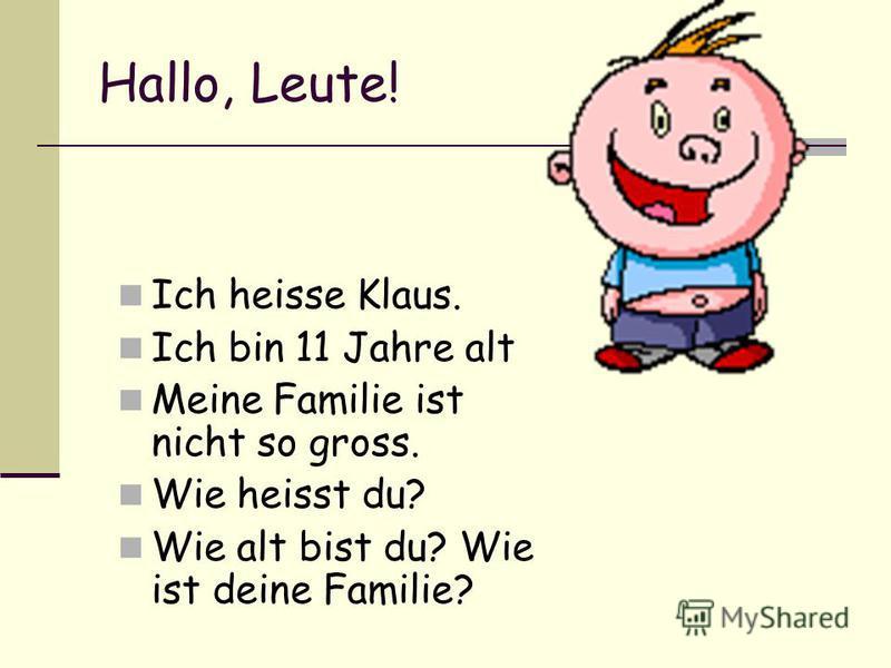 Hallo, Leute! Ich heisse Klaus. Ich bin 11 Jahre alt Meine Familie ist nicht so gross. Wie heisst du? Wie alt bist du? Wie ist deine Familie?
