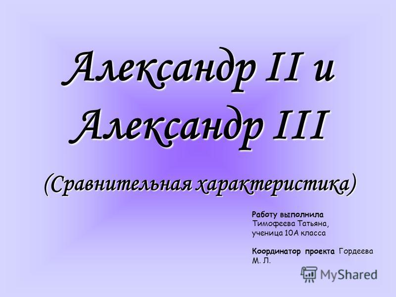 Александр II и Александр III (Сравнительная характеристика) Работу выполнила Тимофеева Татьяна, ученица 10А класса Координатор проекта Гордеева М. Л.