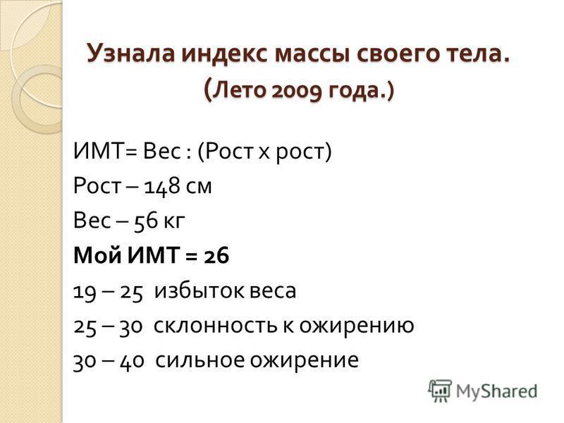 Узнала индекс массы своего тела. ( Лето 2009 года.) ИМТ = Вес : ( Рост х рост ) Рост – 148 см Вес – 56 кг Мой ИМТ = 26 19 – 25 избыток веса 25 – 30 склонность к ожирению 30 – 40 сильное ожирение