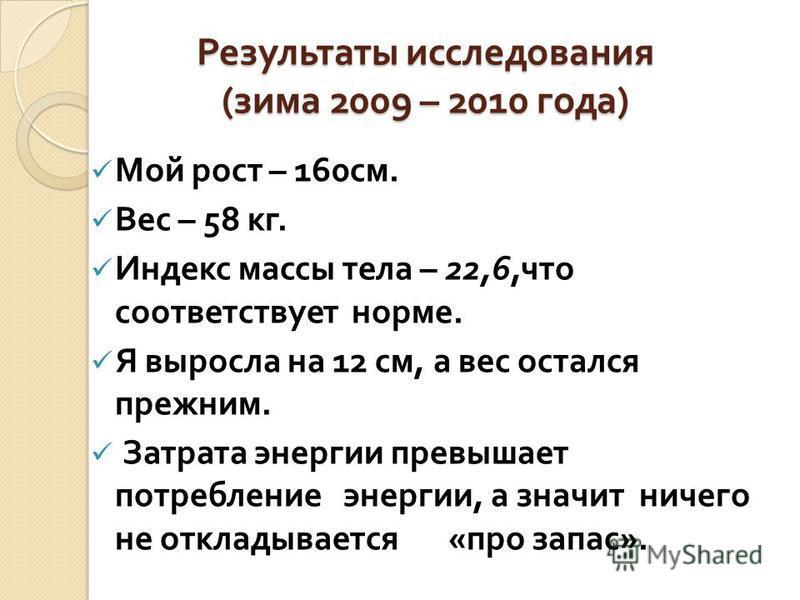 Результаты исследования ( зима 2009 – 2010 года ) Мой рост – 160 см. Вес – 58 кг. Индекс массы тела – 22,6, что соответствует норме. Я выросла на 12 см, а вес остался прежним. Затрата энергии превышает потребление энергии, а значит ничего не откладыв