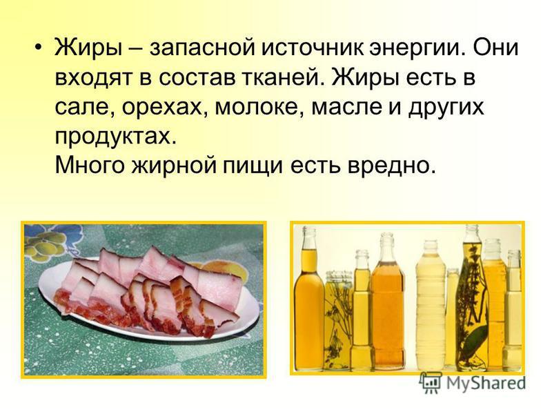 Жиры – запасной источник энергии. Они входят в состав тканей. Жиры есть в сале, орехах, молоке, масле и других продуктах. Много жирной пищи есть вредно.