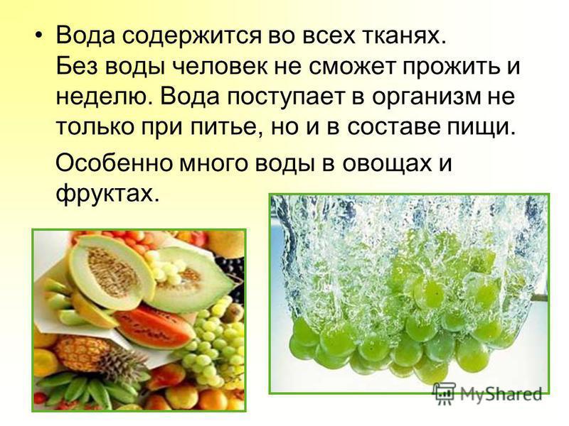 Вода содержится во всех тканях. Без воды человек не сможет прожить и неделю. Вода поступает в организм не только при питье, но и в составе пищи. Особенно много воды в овощах и фруктах.