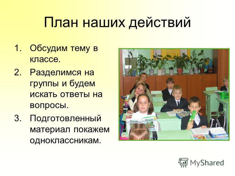 План наших действий 1. Обсудим тему в классе. 2. Разделимся на группы и будем искать ответы на вопросы. 3. Подготовленный материал покажем одноклассникам.