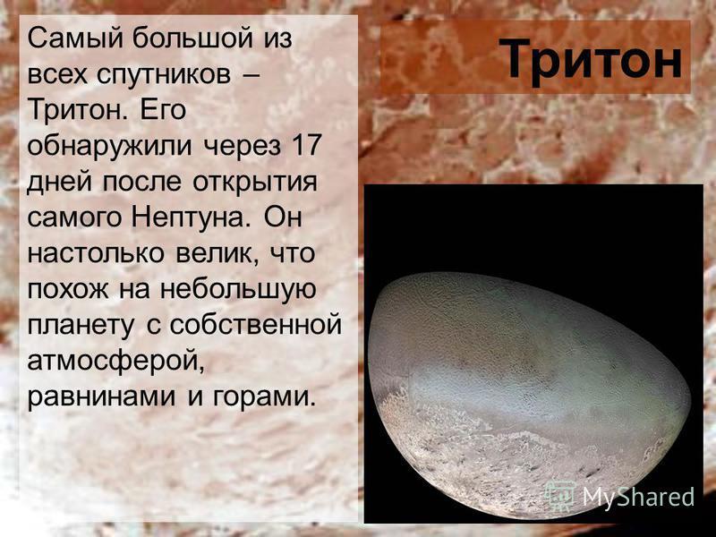 Самый большой из всех спутников – Тритон. Его обнаружили через 17 дней после открытия самого Нептуна. Он настолько велик, что похож на небольшую планету с собственной атмосферой, равнинами и горами. Тритон