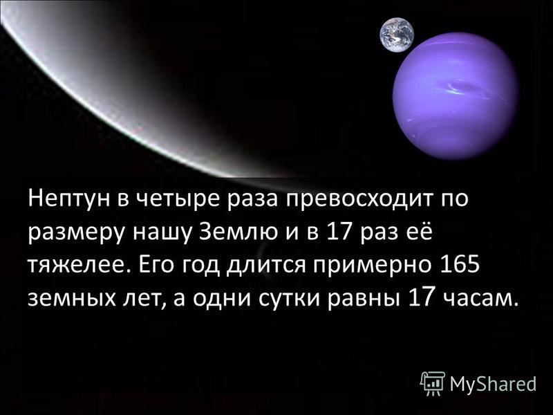 Нептун в четыре раза превосходит по размеру нашу Землю и в 17 раз её тяжелее. Его год длится примерно 165 земных лет, а одни сутки равны 1 7 часам.