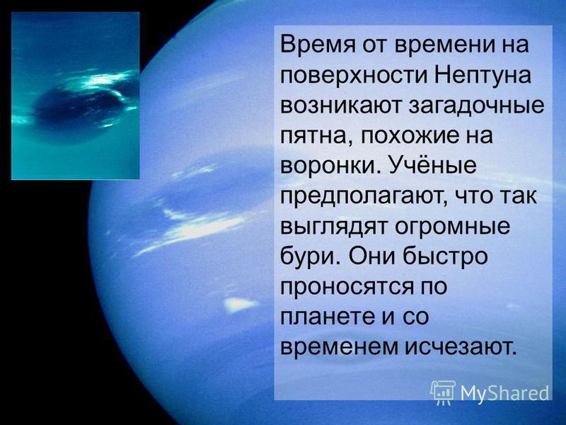 Время от времени на поверхности Нептуна возникают загадочные пятна, похожие на воронки. Учёные предполагают, что так выглядят огромные бури. Они быстро проносятся по планете и со временем исчезают.