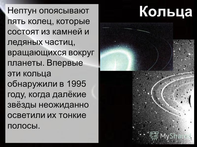 Кольца Нептун опоясывают пять колец, которые состоят из камней и ледяных частиц, вращающихся вокруг планеты. Впервые эти кольца обнаружили в 1995 году, когда далёкие звёзды неожиданно осветили их тонкие полосы.