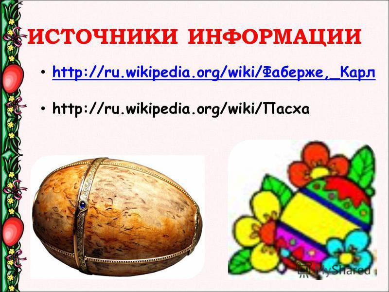 ИСТОЧНИКИ ИНФОРМАЦИИ http://ru.wikipedia.org/wiki/Фаберже,_Карлhttp://ru.wikipedia.org/wiki/Фаберже,_Карл http://ru.wikipedia.org/wiki/Паска