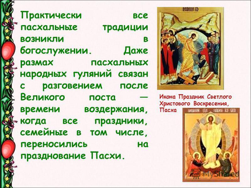 Практически все паскальные традиции возникли в богослужении. Даже размах паскальных народных гуляний связан с разговением после Великого поста времени воздержания, когда все праздники, семейные в том числе, переносились на празднование Пасхи. Икона П