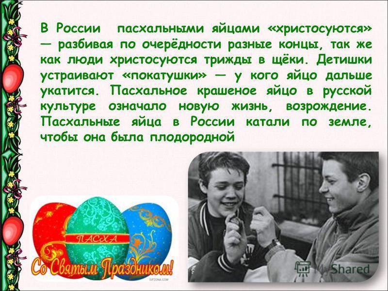 В России паскальными яйцами «христосуются» разбивая по очерёдности разные концы, так же как люди христосуются трижды в щёки. Детишки устраивают «покатушки» у кого яйцо дальше укатится. Паскальное крашеное яйцо в русской культуре означало новую жизнь,