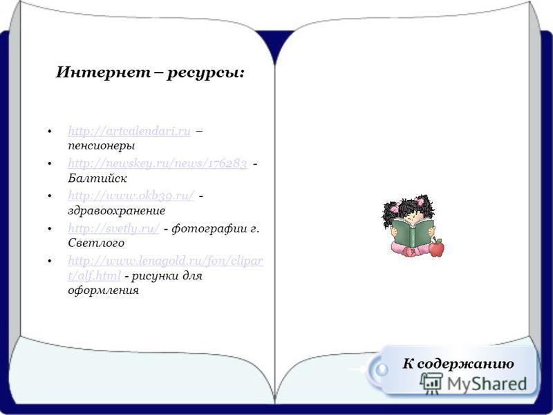 Интернет – ресурсы: http://artcalendari.ru – пенсионерыhttp://artcalendari.ru http://newskey.ru/news/176283 - Балтийскhttp://newskey.ru/news/176283 http://www.okb39.ru/ - здравоохранениеhttp://www.okb39.ru/ http://svetly.ru/ - фотографии г. Светлогоh