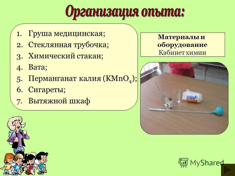 1. Груша медицинская; 2. Стеклянная трубочка; 3. Химический стакан; 4.Вата; 5. Перманганат калия (KMnO 4 ); 6.Сигареты; 7. Вытяжной шкаф Материалы и оборудование Кабинет химии
