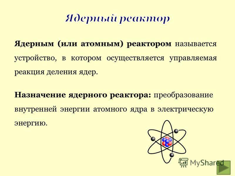 Ядерным (или атомным) реактором называется устройство, в котором осуществляется управляемая реакция деления ядер. Назначение ядерного реактора: преобразование внутренней энергии атомного ядра в электрическую энергию.