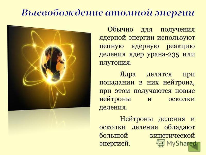 Обычно для получения ядерной энергии используют цепную ядерную реакцию деления ядер урана-235 или плутония. Ядра делятся при попадании в них нейтрона, при этом получаются новые нейтроны и осколки деления. Нейтроны деления и осколки деления обладают б