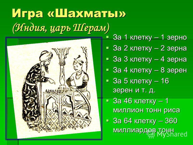 Игра «Шахматы» (Индия, царь Шерам) Игра «Шахматы» (Индия, царь Шерам) За 1 клетку – 1 зерно За 1 клетку – 1 зерно За 2 клетку – 2 зерна За 2 клетку – 2 зерна За 3 клетку – 4 зерна За 3 клетку – 4 зерна За 4 клетку – 8 зерен За 4 клетку – 8 зерен За 5