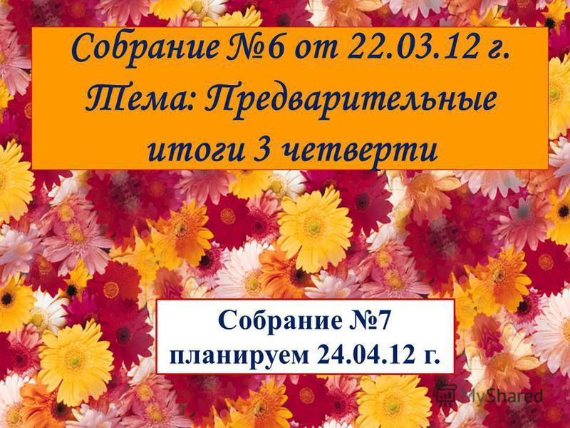 Собрание 6 от 22.03.12 г. Тема: Предварительные итоги 3 четверти Собрание 7 планируем 24.04.12 г.
