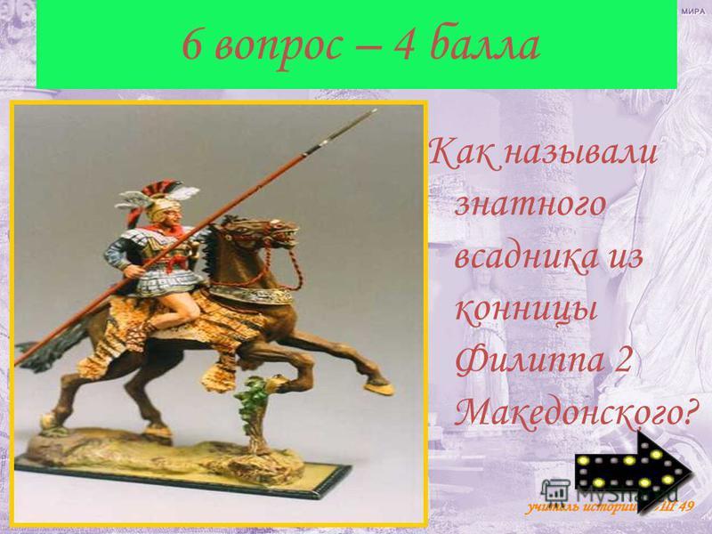 6 вопрос – 4 балла Как называли знатного всадника из конницы Филиппа 2 Македонского?