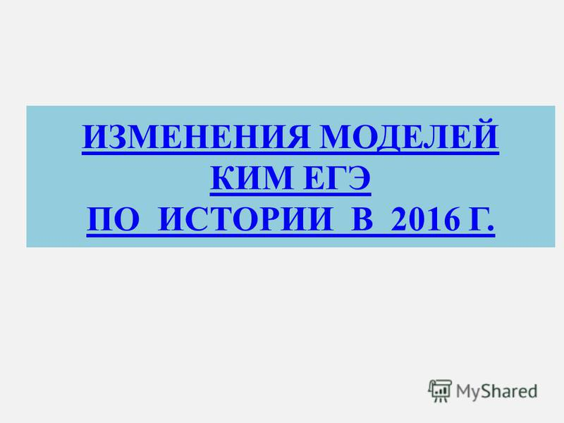 ИЗМЕНЕНИЯ МОДЕЛЕЙ КИМ ЕГЭ ПО ИСТОРИИ В 2016 Г.