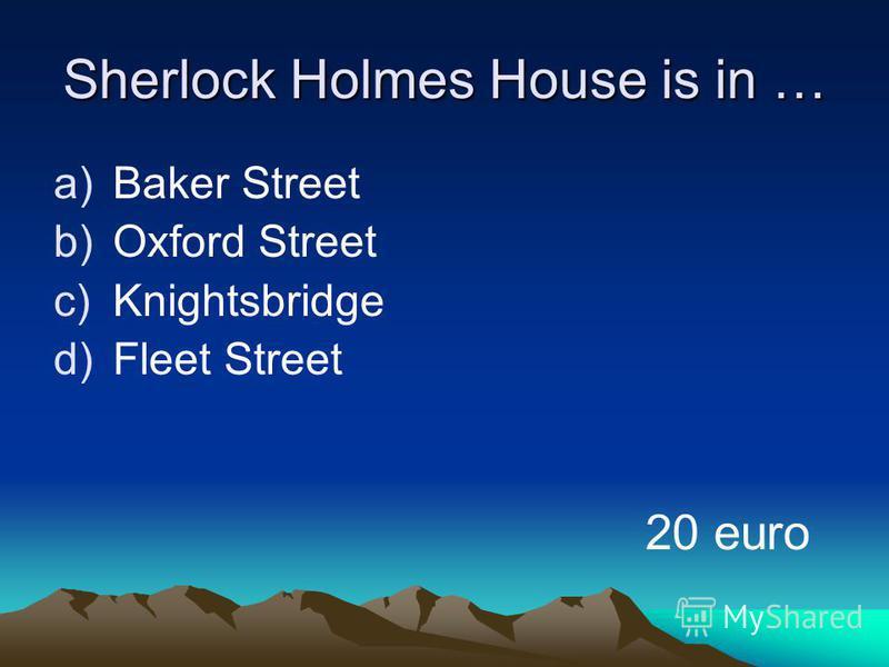 Sherlock Holmes House is in … a)Baker Street b)Oxford Street c)Knightsbridge d)Fleet Street 20 euro