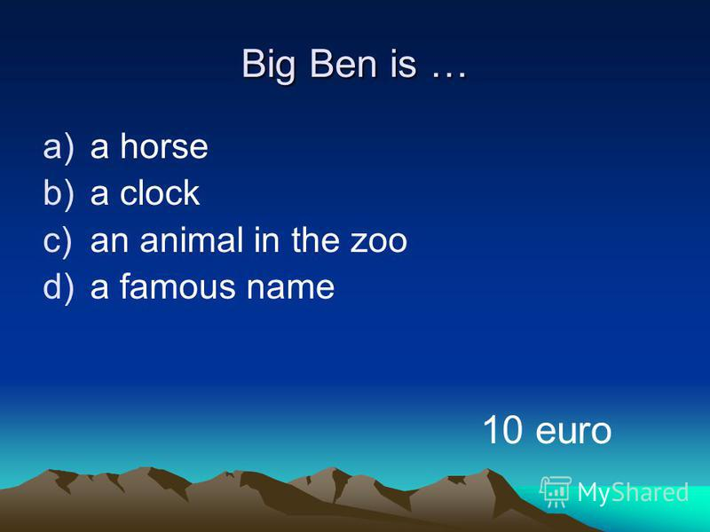 Big Ben is … a)a horse b)a clock c)an animal in the zoo d)a famous name 10 euro