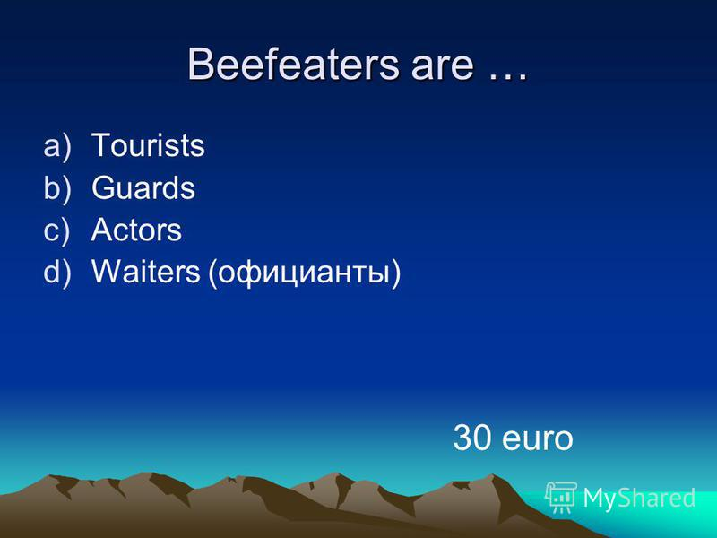Beefeaters are … a)Tourists b)Guards c)Actors d)Waiters (официанты) 30 euro