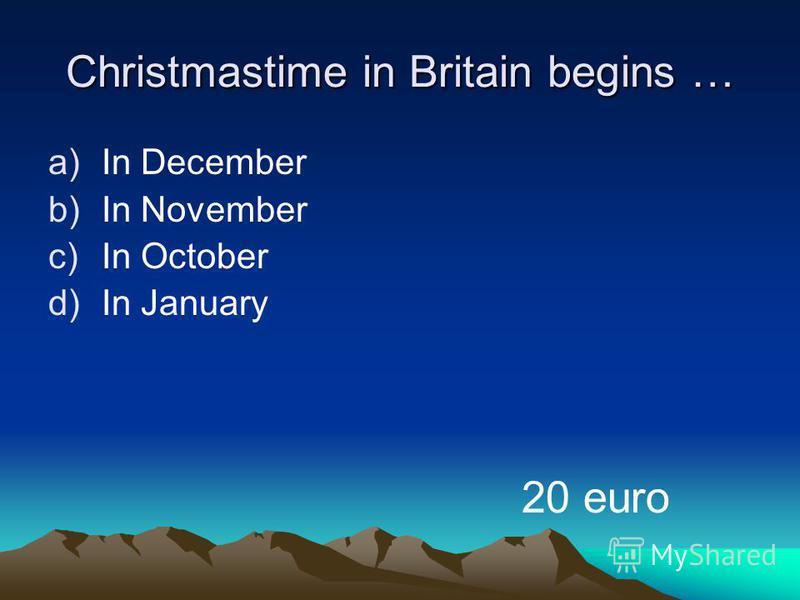 Christmastime in Britain begins … a)In December b)In November c)In October d)In January 20 euro