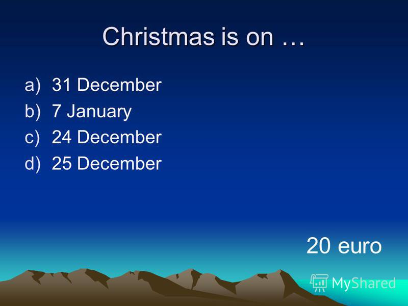 Christmas is on … a)31 December b)7 January c)24 December d)25 December 20 euro