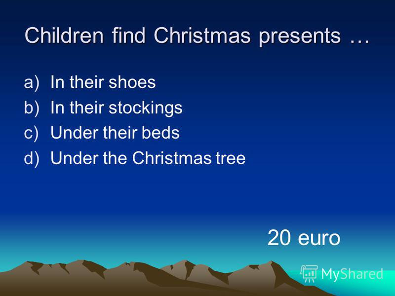 Children find Christmas presents … a)In their shoes b)In their stockings c)Under their beds d)Under the Christmas tree 20 euro