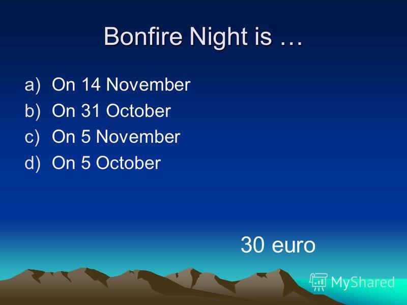 Bonfire Night is … a)On 14 November b)On 31 October c)On 5 November d)On 5 October 30 euro