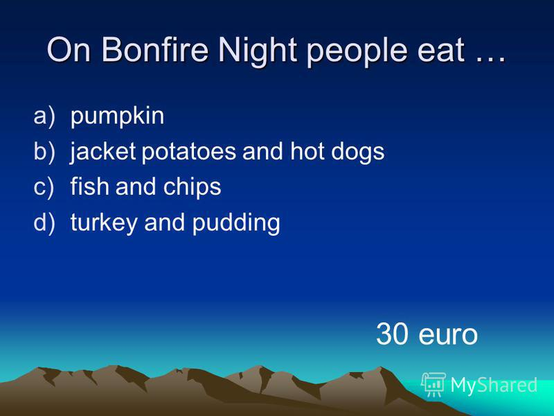 On Bonfire Night people eat … a)pumpkin b)jacket potatoes and hot dogs c)fish and chips d)turkey and pudding 30 euro