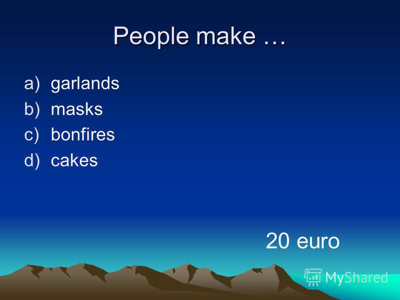 People make … a)garlands b)masks c)bonfires d)cakes 20 euro