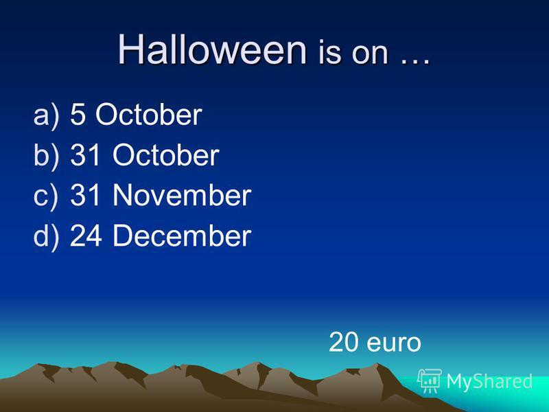 Halloween is on … a)5 October b)31 October c)31 November d)24 December 20 euro