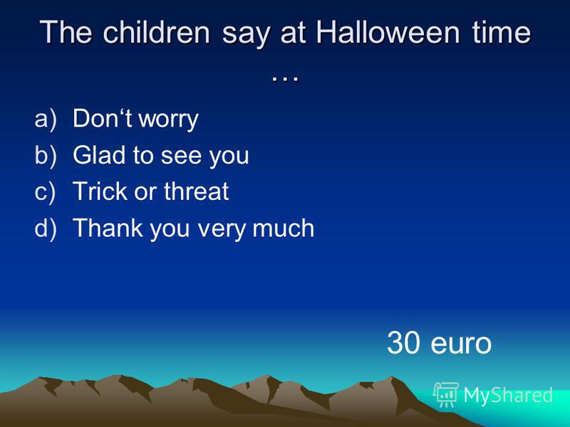 The children say at Halloween time … a)Dont worry b)Glad to see you c)Trick or threat d)Thank you very much 30 euro