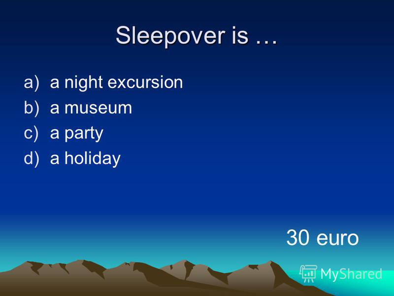 Sleepover is … a)a night excursion b)a museum c)a party d)a holiday 30 euro