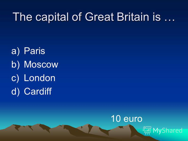 The capital of Great Britain is … a)Paris b)Moscow c)London d)Cardiff 10 euro