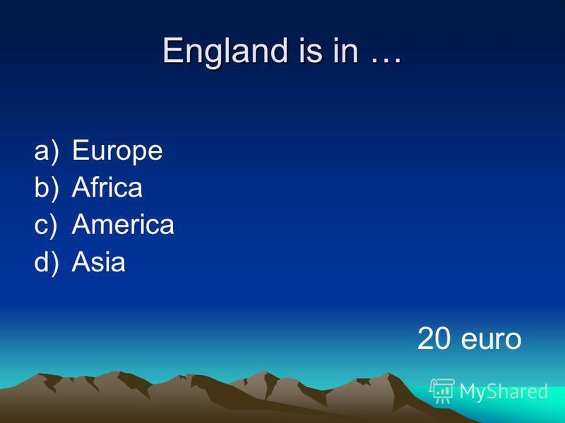 England is in … a)Europe b)Africa c)America d)Asia 20 euro