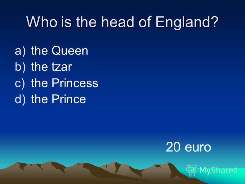 Who is the head of England? a)the Queen b)the tzar c)the Princess d)the Prince 20 euro