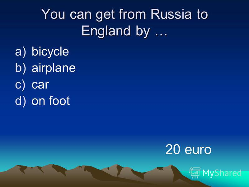 You can get from Russia to England by … a)bicycle b)airplane c)car d)on foot 20 euro