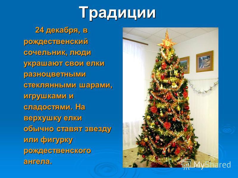 Традиции 24 декабря, в рождественский сочельник, люди украшают свои елки разноцветными стеклянными шарами, игрушками и сладостями. На верхушку елки обычно ставят звезду или фигурку рождественского ангела. 24 декабря, в рождественский сочельник, люди
