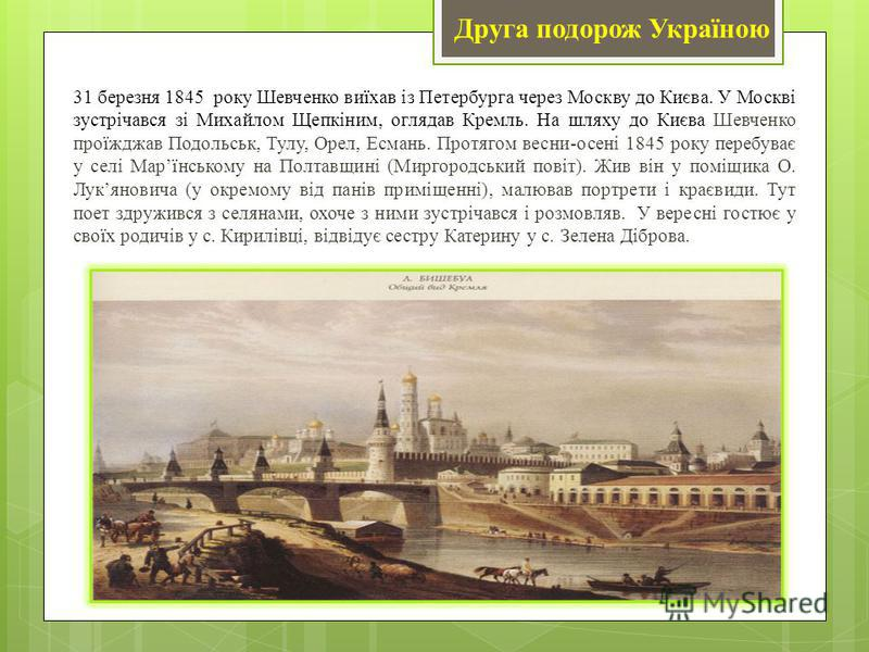 Друга подорож Україною 31 березня 1845 року Шевченко виїхав із Петербурга через Москву до Києва. У Москві зустрічався зі Михайлом Щепкіним, оглядав Кремль. На шляху до Києва Шевченко проїжджав Подольськ, Тулу, Орел, Есмань. Протягом весни-осені 1845