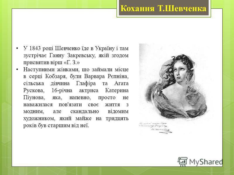 Кохання Т.Шевченка У 1843 році Шевченко їде в Україну і там зустрічає Ганну Закревську, якій згодом присвятив вірш «Г. З.» Наступними жінками, що займали місце в серці Кобзаря, були Варвара Рєпніна, сільська дівчина Глафіра та Агата Рускова, 16-річна