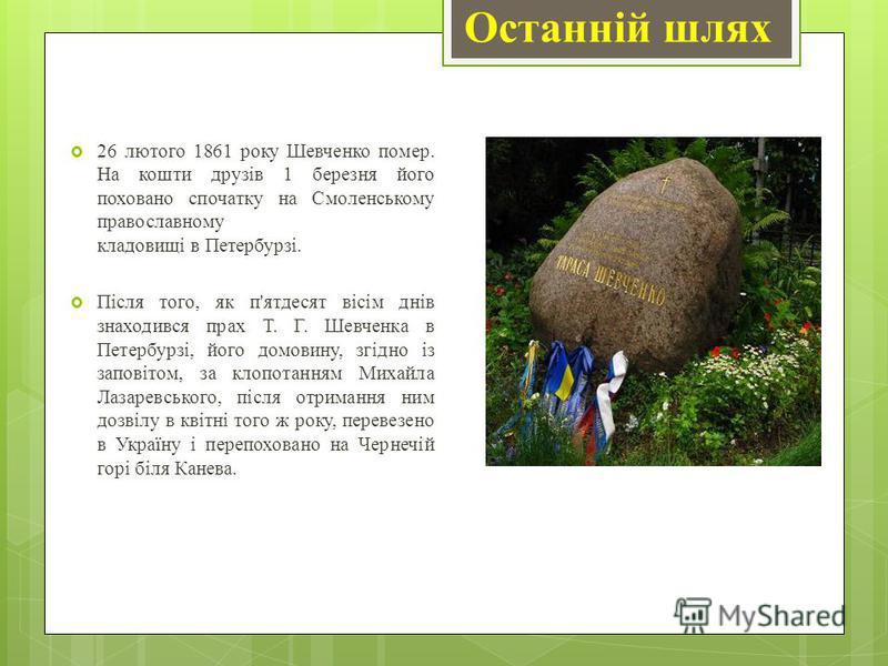 Останній шлях 26 лютого 1861 року Шевченко помер. На кошти друзів 1 березня його поховано спочатку на Смоленському православному кладовищі в Петербурзі. Після того, як п'ятдесят вісім днів знаходився прах Т. Г. Шевченка в Петербурзі, його домовину, з