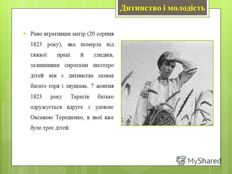 Рано втративши матір (20 серпня 1823 року), яка померла від тяжкої праці й злиднів, залишивши сиротами шестеро дітей, він з дитинства зазнав багато горя і знущань. 7 жовтня 1823 року Тарасів батько одружується вдруге з удовою Оксаною Терещенко, в яко