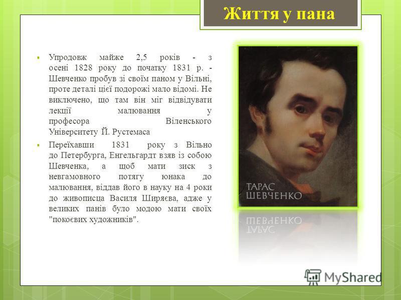 Упродовж майже 2,5 років - з осені 1828 року до початку 1831 р. - Шевченко пробув зі своїм паном у Вільні, проте деталі цієї подорожі мало відомі. Не виключено, що там він міг відвідувати лекції малювання у професора Віленського Університету Й. Русте