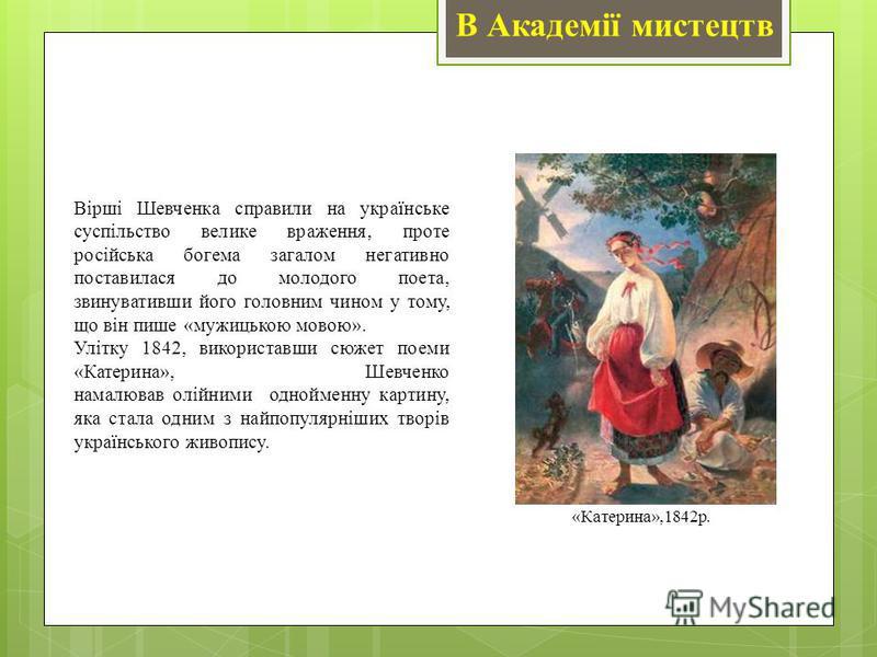 В Академії мистецтв Вірші Шевченка справили на українське суспільство велике враження, проте російська богема загалом негативно поставилася до молодого поета, звинувативши його головним чином у тому, що він пише «мужицькою мовою». Улітку 1842, викори