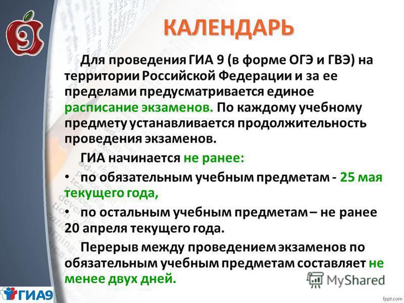 КАЛЕНДАРЬ Для проведения ГИА 9 (в форме ОГЭ и ГВЭ) на территории Российской Федерации и за ее пределами предусматривается единое расписание экзаменов. По каждому учебному предмету устанавливается продолжительность проведения экзаменов. ГИА начинается