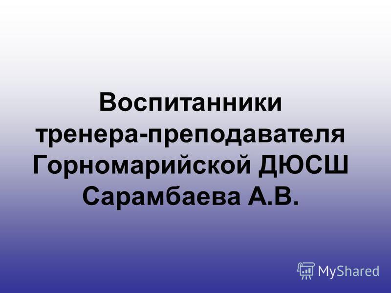 Воспитанники тренера-преподавателя Горномарийской ДЮСШ Сарамбаева А.В.