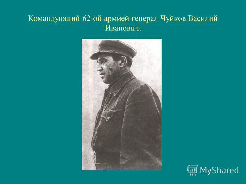 Командующий 62-ой армией генерал Чуйков Василий Иванович.
